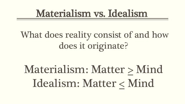 theories materialism and idealism Four theoretical approaches to metaphysics dualism, materialism, idealism, and alternative views (ie, double aspect theory) are competing for the right to claim that they are the correct metaphysical view select one of these theories and construct the strongest possible argument on its behalf.