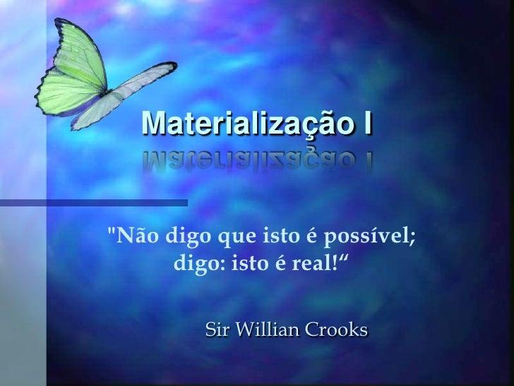 """Materialização I<br />""""Não digo que isto é possível; digo: isto é real!""""<br />Sir Willian Crooks<br />"""