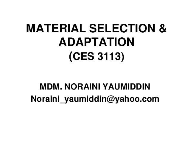 MATERIAL SELECTION & ADAPTATION (CES 3113) MDM. NORAINI YAUMIDDIN Noraini_yaumiddin@yahoo.com