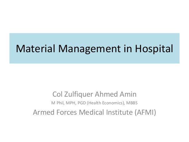 Material Management in Hospital Col Zulfiquer Ahmed Amin M Phil, MPH, PGD (Health Economics), MBBS Armed Forces Medical In...