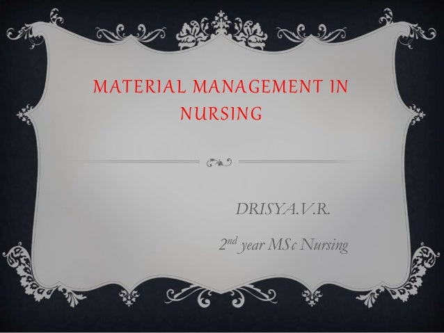 MATERIAL MANAGEMENT IN NURSING DRISYA.V.R. 2nd year MSc Nursing