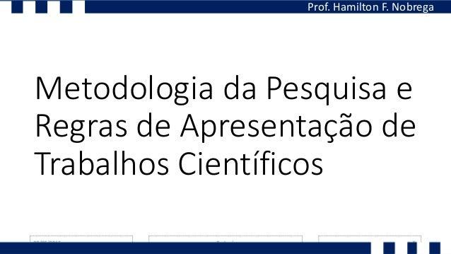 Metodologia da Pesquisa e Regras de Apresentação de Trabalhos Científicos Prof. Hamilton F. Nobrega