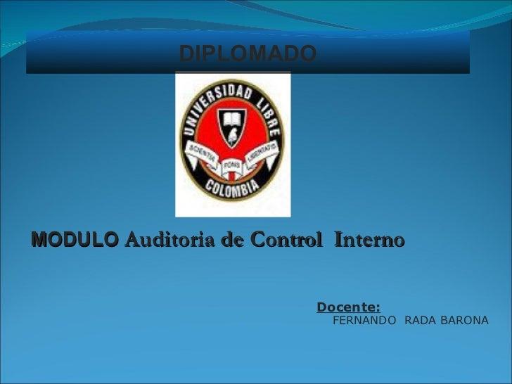 <ul><li>Docente: </li></ul><ul><ul><li>FERNANDO  RADA BARONA </li></ul></ul>DIPLOMADO MODULO  Auditoria de Control  Interno
