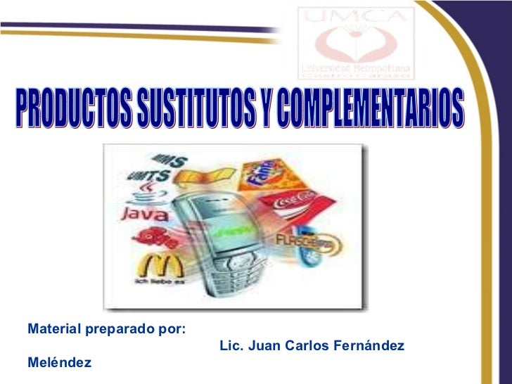PRODUCTOS SUSTITUTOS Y COMPLEMENTARIOS Material preparado por: Lic. Juan Carlos Fernández Meléndez