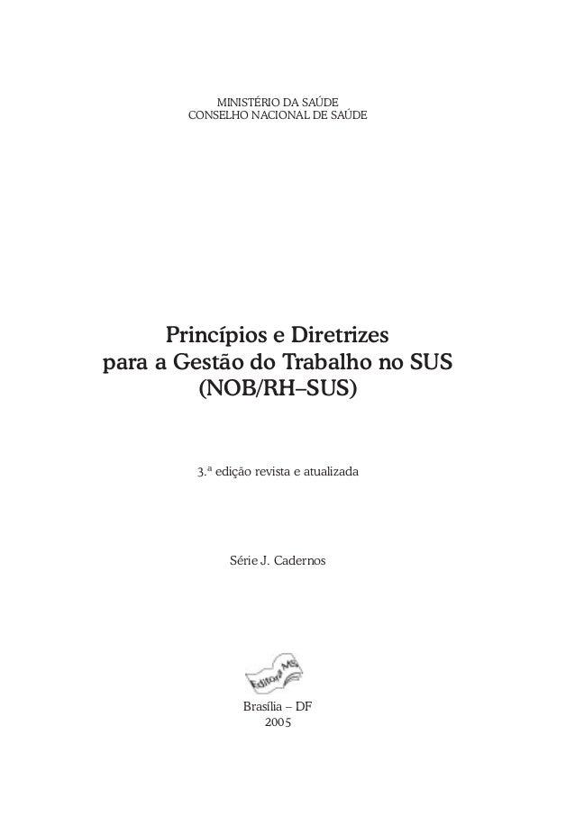 MINISTÉRIO DA SAÚDE CONSELHO NACIONAL DE SAÚDE Princípios e Diretrizes para a Gestão do Trabalho no SUS (NOB/RH–SUS) 3.ª e...