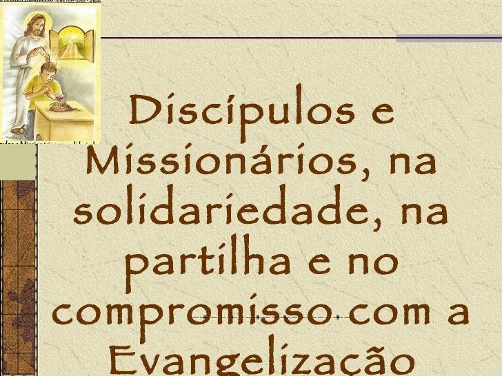 Discípulos e Missionários, na solidariedade, na partilha e no compromisso com a Evangelização
