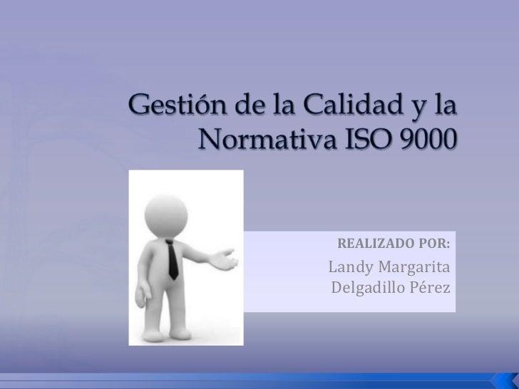 Gestión de la Calidad y laNormativa ISO 9000<br />REALIZADO POR:<br />Landy Margarita Delgadillo Pérez<br />
