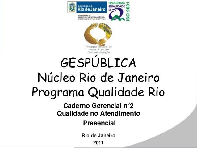 GESPÚBLICA Núcleo Rio de Janeiro Programa Qualidade Rio Caderno Gerencial n°2 Qualidade no Atendimento Presencial Rio de J...