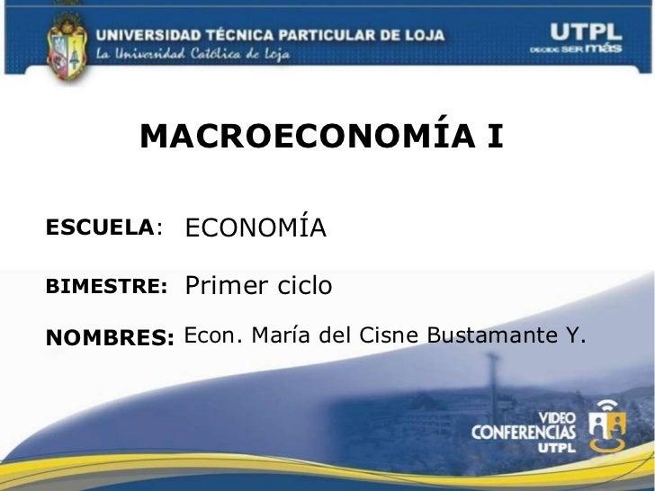 MACROECONOMÍA I   ESCUELA : NOMBRES: ECONOMÍA Econ. María del Cisne Bustamante Y. BIMESTRE: Primer ciclo