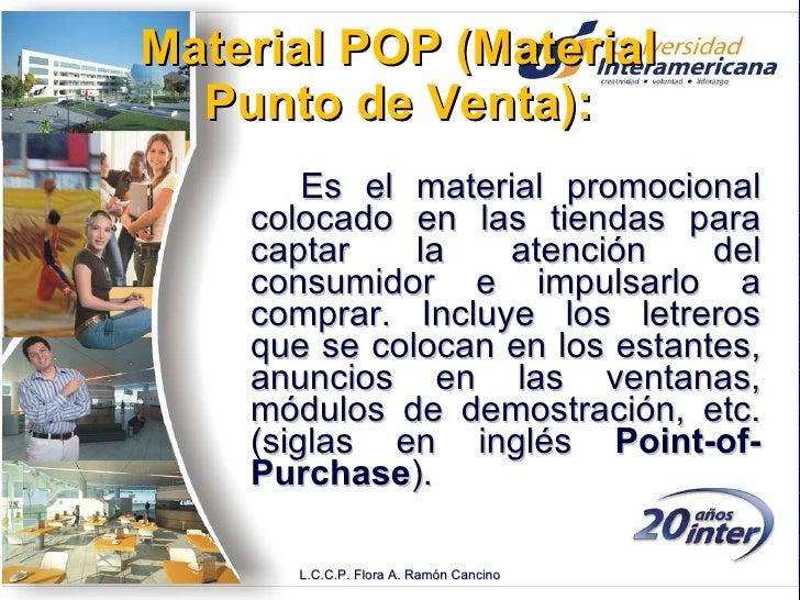 Material POP (Material Punto de Venta): <ul><li>Es el material promocional colocado en las tiendas para captar la atención...
