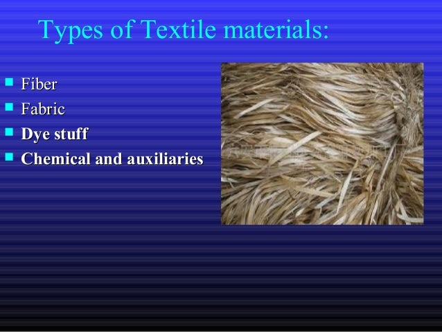 Types of Textile materials:  FiberFiber  FabricFabric  Dye stuffDye stuff  Chemical and auxiliariesChemical and auxili...
