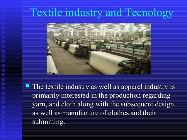 Textile industry and Tecnology  The textile industry as well as apparel industry isThe textile industry as well as appare...