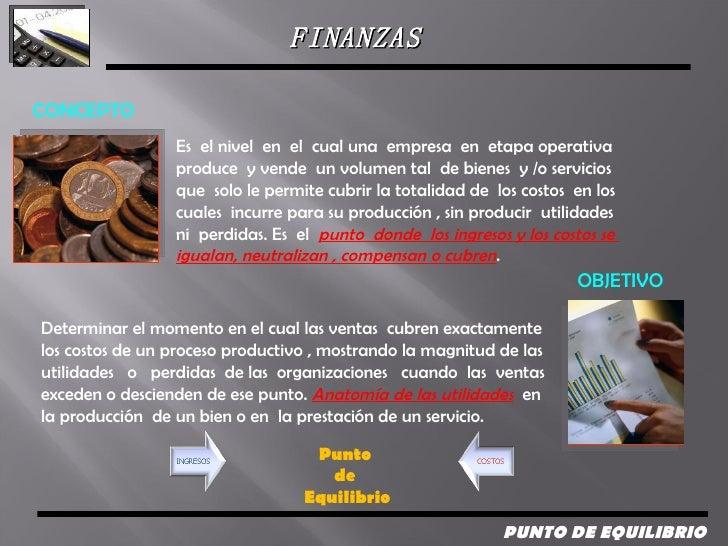 FINANZAS  PUNTO DE EQUILIBRIO  Es  el nivel  en  el  cual una  empresa  en  etapa operativa  produce  y vende  un volumen ...