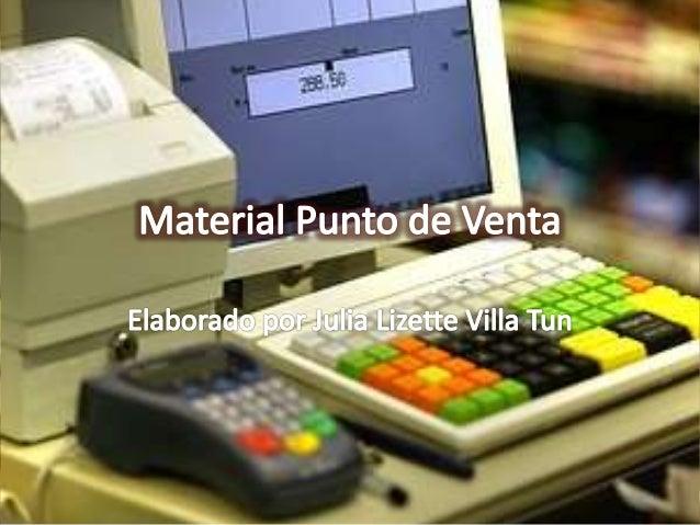 MATERIAL PUNTO DE VENTA. Elaborado por Julia Lizette Villa Tun 2 • Es el material promocional colocado en las tiendas para...