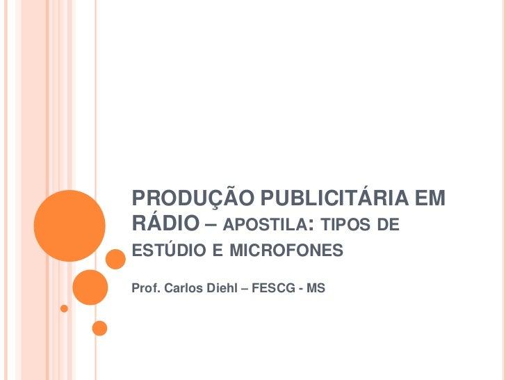 PRODUÇÃO PUBLICITÁRIA EMRÁDIO – APOSTILA: TIPOS DEESTÚDIO E MICROFONESProf. Carlos Diehl – FESCG - MS
