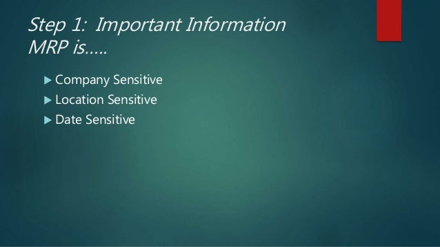 Step 1: Important Information MRP is…..  Company Sensitive  Location Sensitive  Date Sensitive