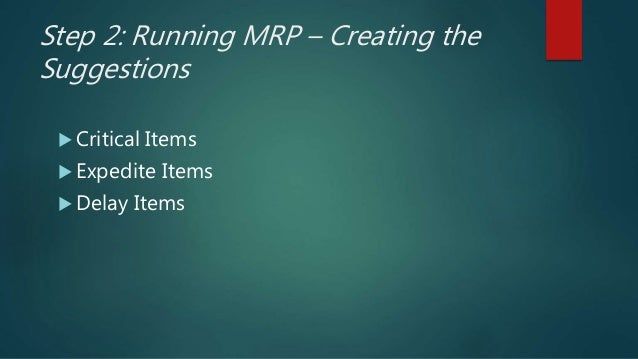 Step 2: Running MRP – Creating the Suggestions  Critical Items  Expedite Items  Delay Items