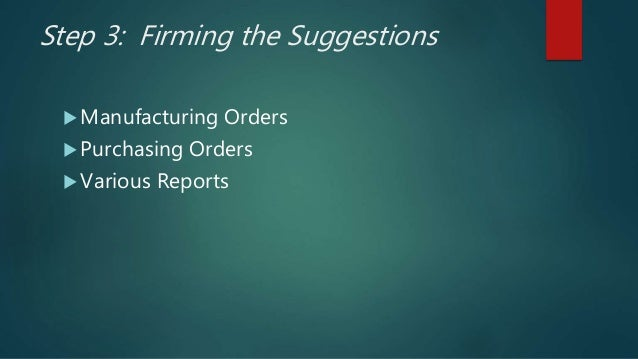 Step 3: Firming the Suggestions  Manufacturing Orders  Purchasing Orders  Various Reports