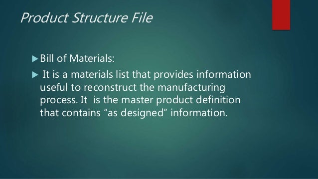 Product Structure File  Bill of Materials:  It is a materials list that provides information useful to reconstruct the m...