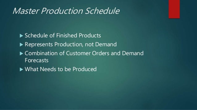 Master Production Schedule  Schedule of Finished Products  Represents Production, not Demand  Combination of Customer O...