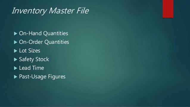 Inventory Master File  On-Hand Quantities  On-Order Quantities  Lot Sizes  Safety Stock  Lead Time  Past-Usage Figur...