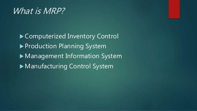 What is MRP?  Computerized Inventory Control  Production Planning System  Management Information System  Manufacturing...