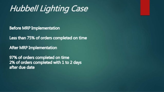 Hubbell Lighting Case Before MRP Implementation Less than 75% of orders completed on time After MRP Implementation 97% of ...