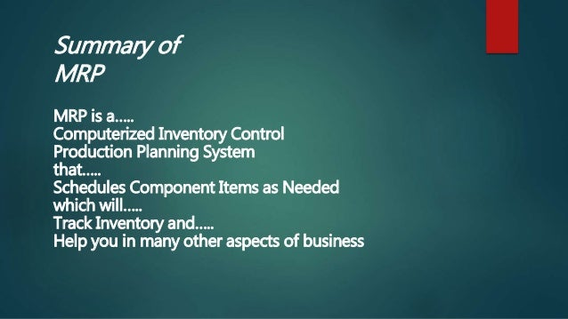Summary of MRP MRP is a….. Computerized Inventory Control Production Planning System that….. Schedules Component Items as ...