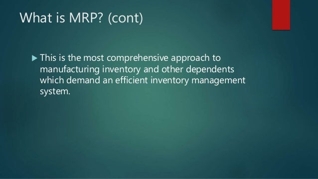 What is MRP? (cont)  This is the most comprehensive approach to manufacturing inventory and other dependents which demand...