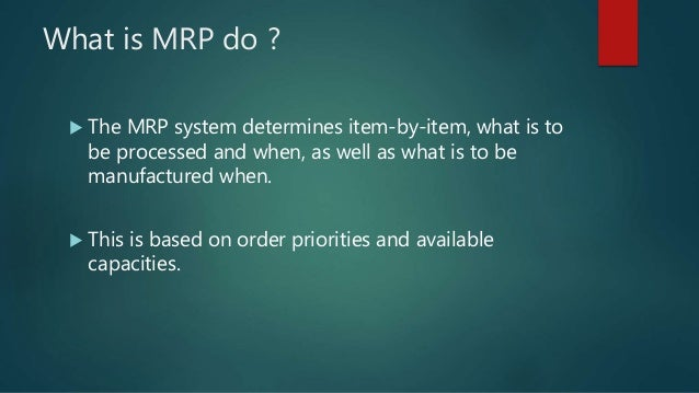What is MRP do ?  The MRP system determines item-by-item, what is to be processed and when, as well as what is to be manu...
