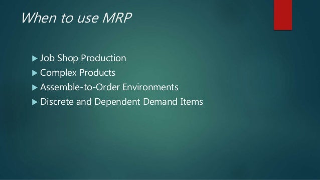 When to use MRP  Job Shop Production  Complex Products  Assemble-to-Order Environments  Discrete and Dependent Demand ...