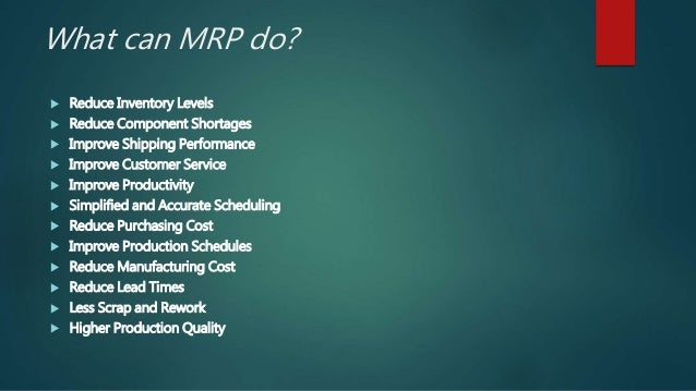 What can MRP do?  Reduce Inventory Levels  Reduce Component Shortages  Improve Shipping Performance  Improve Customer ...