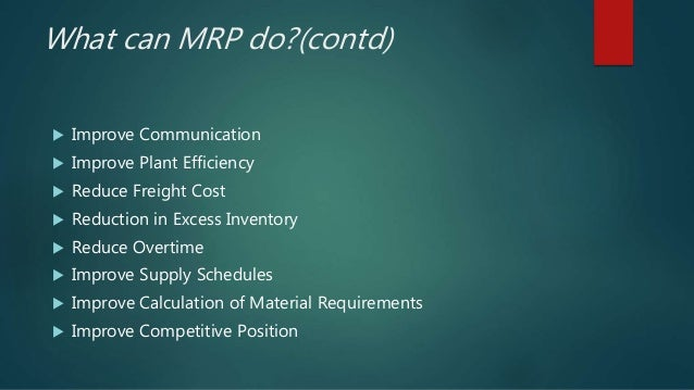 What can MRP do?(contd)  Improve Communication  Improve Plant Efficiency  Reduce Freight Cost  Reduction in Excess Inv...