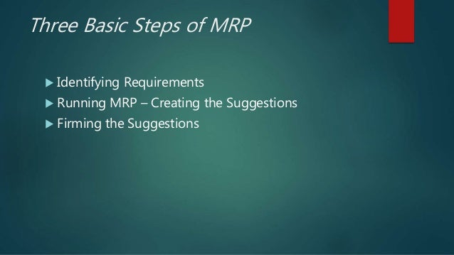 Three Basic Steps of MRP  Identifying Requirements  Running MRP – Creating the Suggestions  Firming the Suggestions