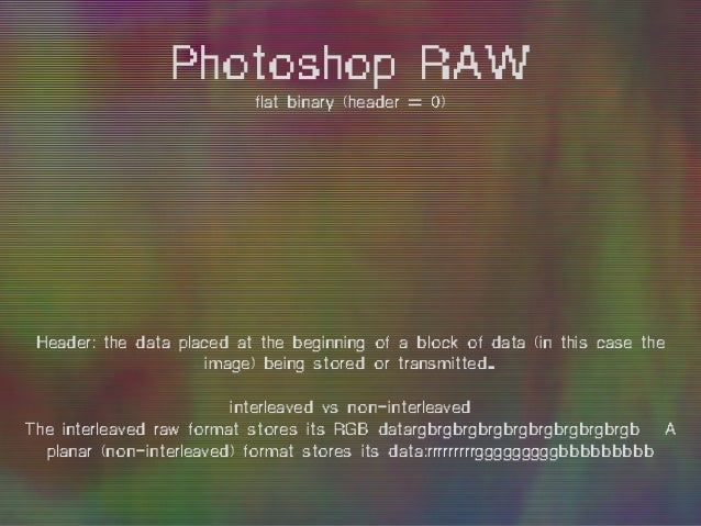 Photoshop RAW flat binary (header = 0) A channel is the grayscale image of the same size as a color image, made of just on...