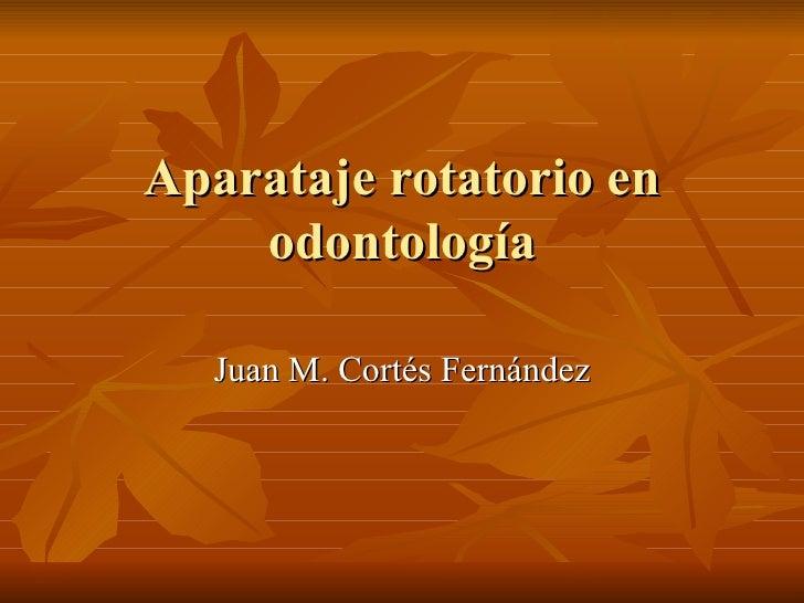 Aparataje rotatorio en    odontología  Juan M. Cortés Fernández