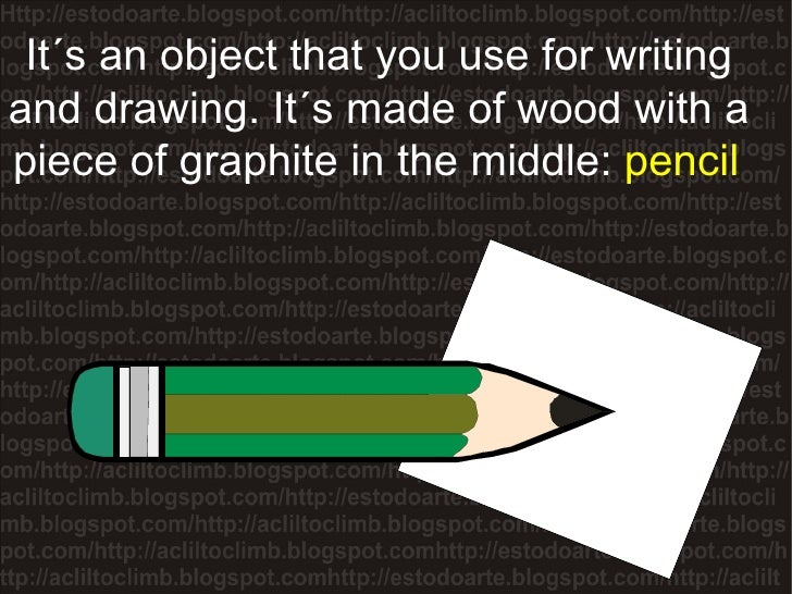 It´s an object that you use for writing and drawing. It´s made of wood with a piece of graphite in the middle:  pencil