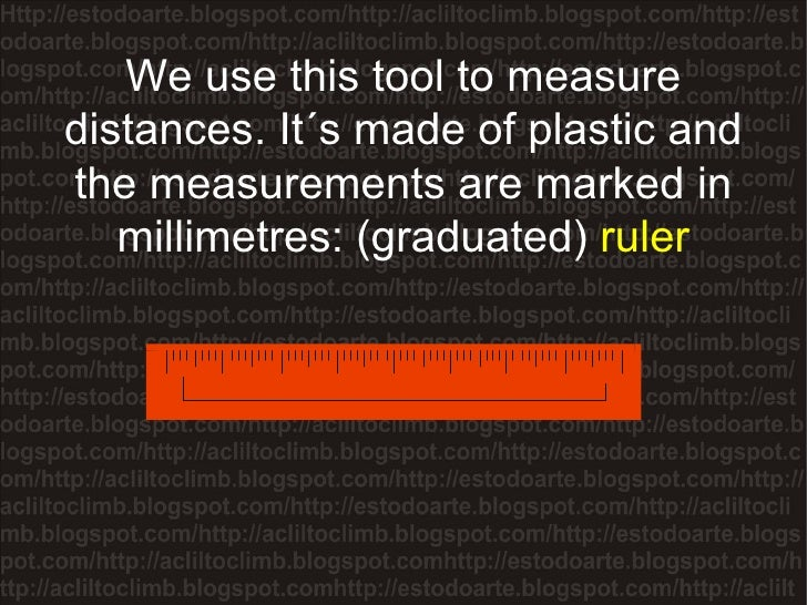 We use this tool to measure distances. It´s made of plastic and the measurements are marked in millimetres: (graduated)  r...