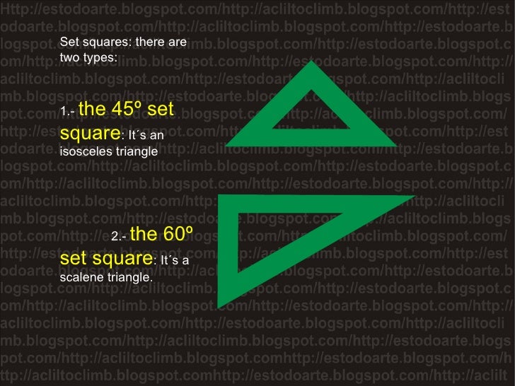 Set squares: there are two types: 1.-  the 45º set square : It´s an isosceles triangle  2.-  the 60º set square : It´s a s...