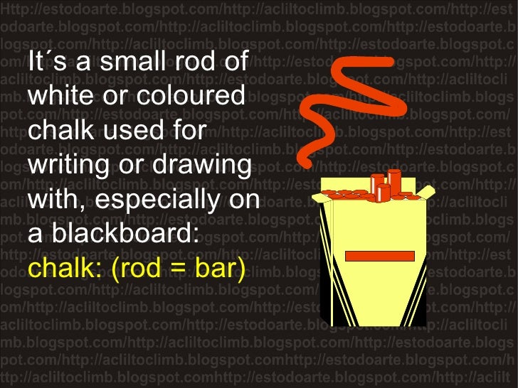 It´s a small rod of white or coloured chalk used for writing or drawing with, especially on a blackboard:  chalk: (rod = b...