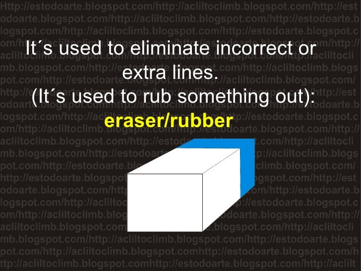 It´s used to eliminate incorrect or extra lines. (It´s used to rub something out):  eraser/rubber