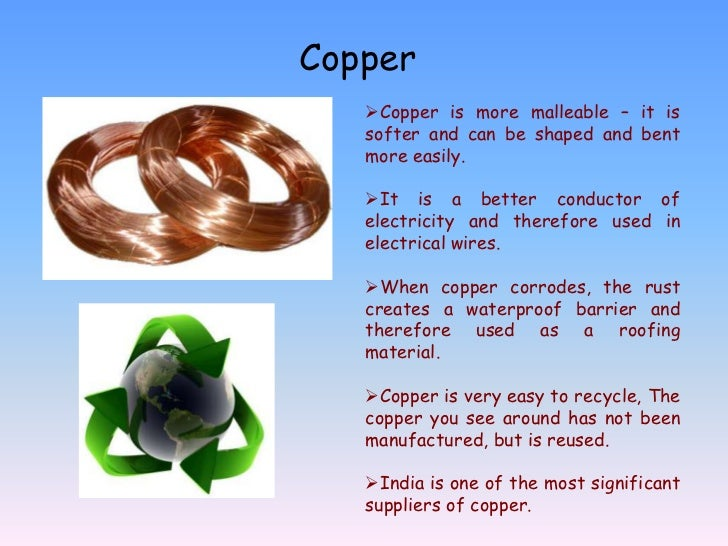 Copper   Copper is more malleable – it is   softer and can be shaped and bent   more easily.   It is a better conductor ...