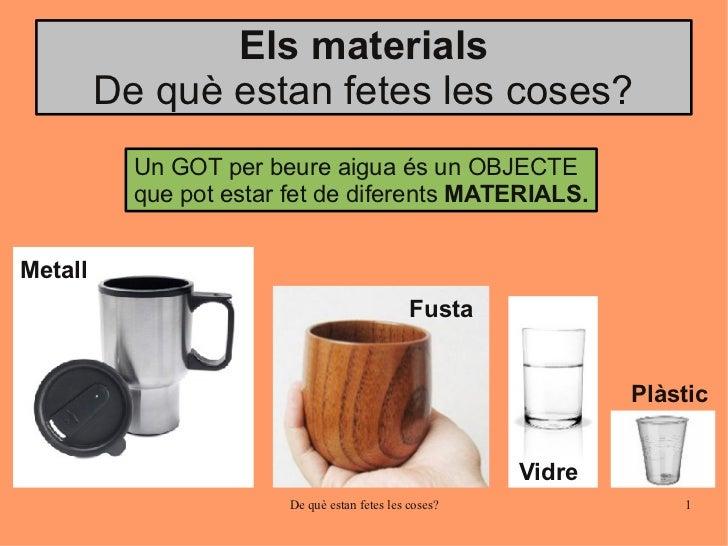 Els materials         De què estan fetes les coses?           Un GOT per beure aigua és un OBJECTE           que pot estar...