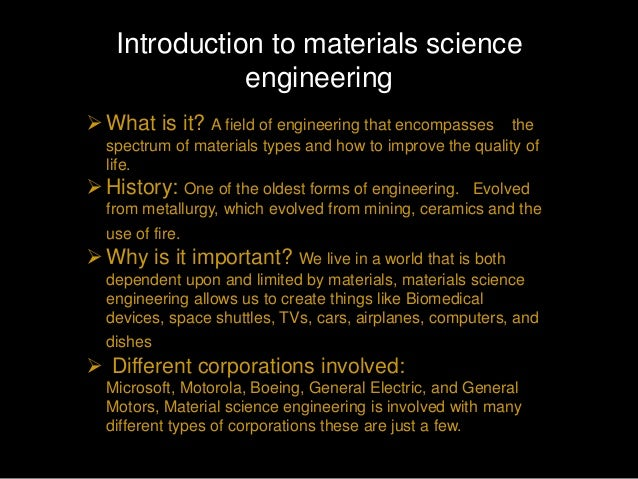 Introduction to materials science              engineering What is it? A field of engineering that encompasses      the  ...