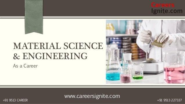 www.careersignite.com +91 9513 227337+91 9513 CAREER MATERIAL SCIENCE & ENGINEERING As a Career