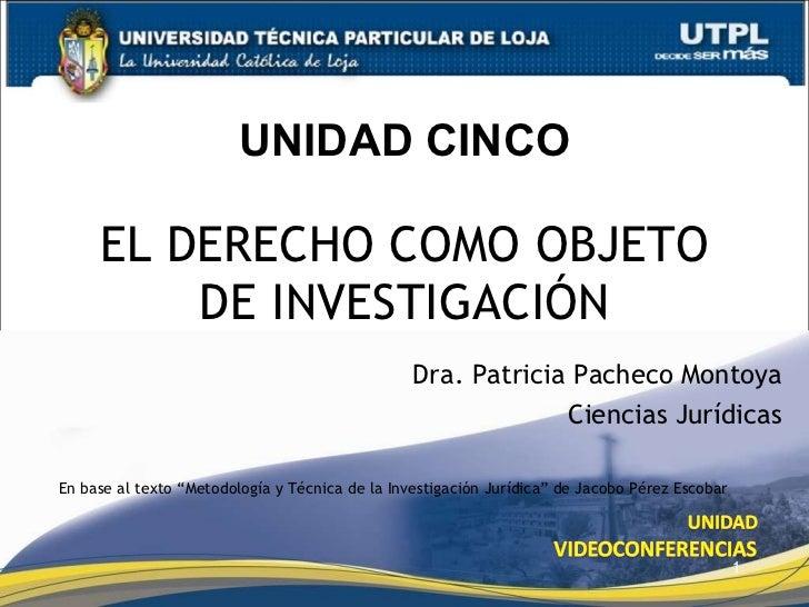 """UNIDAD CINCO EL DERECHO COMO OBJETO DE INVESTIGACIÓN Dra. Patricia Pacheco Montoya Ciencias Jurídicas En base al texto """"Me..."""