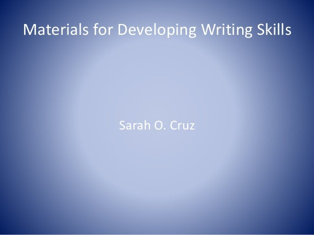 Materials for Developing Writing Skills Sarah O. Cruz