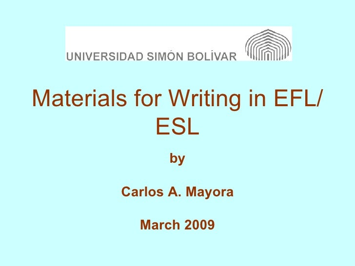 Materials for Writing in EFL/ESL by Carlos A. Mayora March 2009