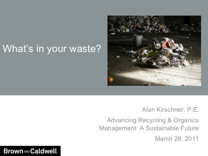 What's in your waste? Alan Kirschner, P.E. Advancing Recycling & Organics Management: A Sustainable Future March 29, 2011