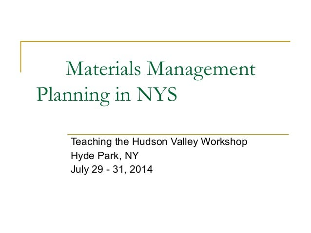Materials Management Planning in NYS Teaching the Hudson Valley Workshop Hyde Park, NY July 29 - 31, 2014